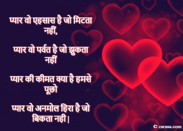 प्यार वो एहसास है जो मिटता नहीं, प्यार वो पर्वत है जो झुकता नहीं प्यार की कीमत क्या है हमसे पूछो प्यार वो अनमोल हिरा है जो बिकता नही.